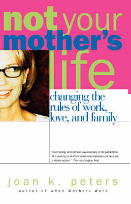 Not Your Mother's Life: Changing the Rules of Work, Love and Family (Paperback)
