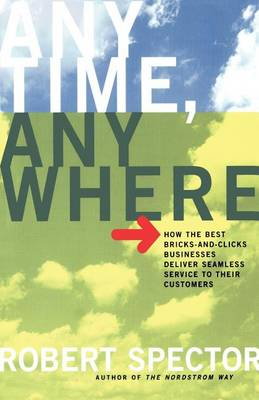 Anytime, Anywhere: How the Best Bricks- and-Clicks Businesse Deliver Seamless Service to Their Customers (Paperback)