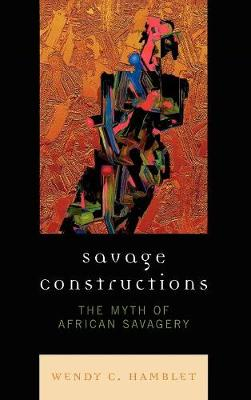 Savage Constructions: The Myth of African Savagery (Hardback)