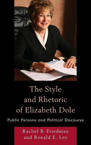 The Style and Rhetoric of Elizabeth Dole: Public Persona and Political Discourse (Hardback)