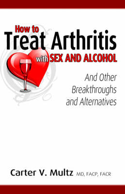 How to Treat Arthritis with Sex and Alcohol and Other Breakthroughs and Alternatives (Paperback)