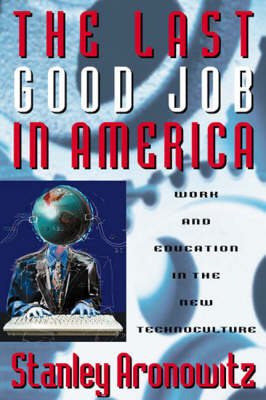 The Last Good Job in America: Work and Education in the New Global Technoculture - Critical Perspectives Series: A Book Series Dedicated to Paulo Freire (Hardback)