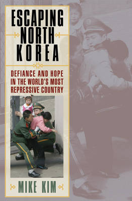 Escaping North Korea: Defiance and Hope in the World's Most Repressive Country (Paperback)