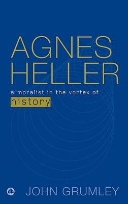 Agnes Heller: A Moralist in the Vortex of History (Hardback)