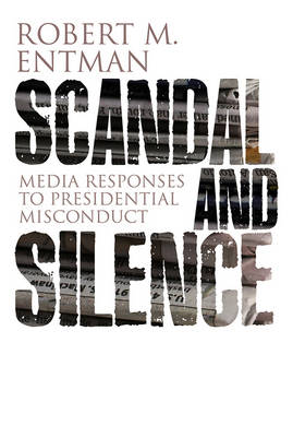 Scandal and Silence: Media Responses to Presidential Misconduct - Polity Contemporary Political Communication Series (Paperback)
