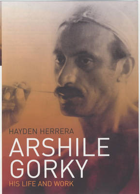 Arshile Gorky: His Life and Work (Hardback)