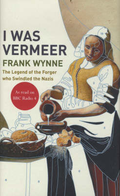 I Was Vermeer: The Legend of the Forger Who Swindled the Nazis (Hardback)