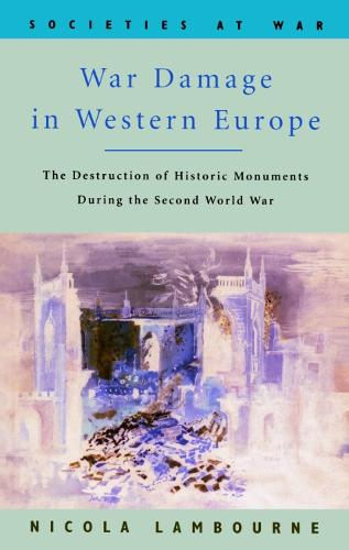War Damage in Western Europe: The Destruction of Historic Monuments During the Second World War - Societies at War (Paperback)