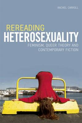 Rereading Heterosexuality: Feminism, Queer Theory and Contemporary Fiction (Hardback)