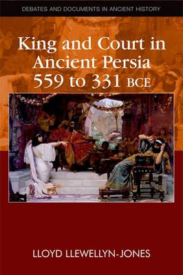 King and Court in Ancient Persia (559 to 331 BCE) - Debates and Documents in Ancient History (Hardback)