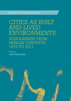 Cities as Built and Lived Environments: Scholarship from Muslim Contexts, 1875 to 2011 - Muslim Civilisations Abstracts (Hardback)