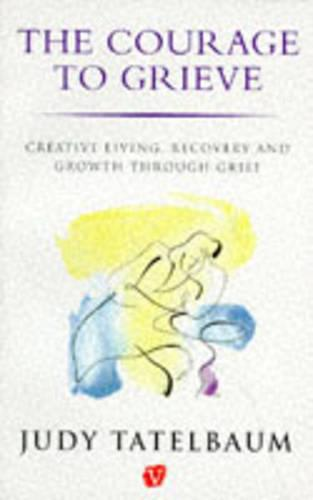 The Courage to Grieve: Creative Living, Recovery and Growth Through Grief (Paperback)