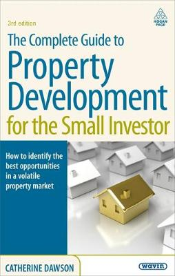 The Complete Guide to Property Development for the Small Investor: How to Identify the Best Opportunities in a Volatile Property Market (Paperback)