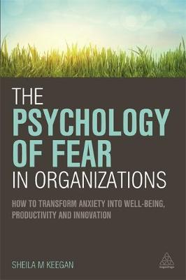 The Psychology of Fear in Organizations: How to Transform Anxiety into Well-Being, Productivity and Innovation - Kogan Page Hardback Collection (Paperback)