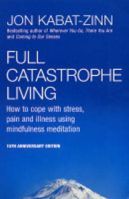 Full Catastrophe Living: How to Cope with Stress, Pain and Illness Using Mindfulness Meditation (Paperback)