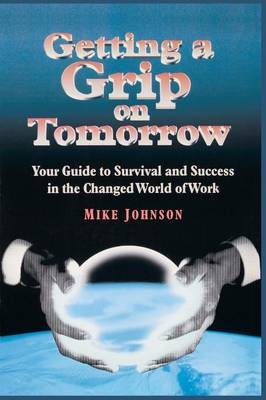 Getting a Grip on Tomorrow: Your Guide to Survival and Success in the Changed World of Work (Hardback)