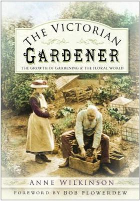 The Victorian Gardener: The Growth of Gardening and the Floral World (Hardback)