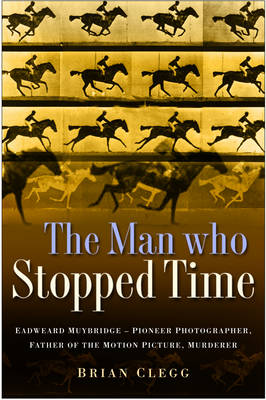 Man Who Stopped Time: Eadweard Muybridge - Pioneer Photographer, Father of the Motion Picture, Murderer (Hardback)