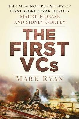 The First VCs: The Moving True Story of First World War Heroes Maurice Dease and Sidney Godley (Hardback)