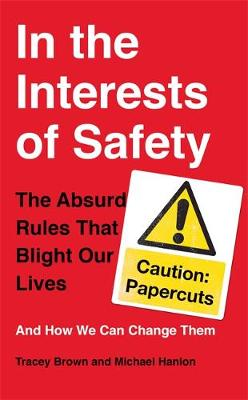 In the Interests of Safety: The Absurd Rules That Blight Our Lives and How We Can Change Them (Hardback)