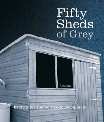 Fifty Sheds of Grey: Erotica for the Not-too-modern Male (Hardback)