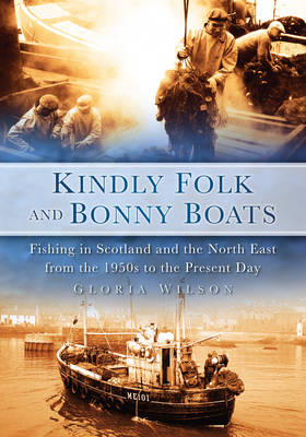 Kindly Folk and Bonny Boats: Fishing in Scotland and the Northeast from the 1950s to Present (Paperback)