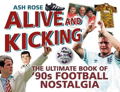 The Alive & Kicking: The Ultimate Book of 90s Football Nostalgia (Paperback)