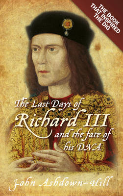 The Last Days of Richard III and the Fate of His DNA: The Book That Inspired the Dig (Paperback)