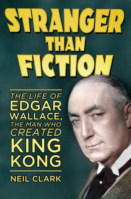 Stranger Than Fiction: The Life of Edgar Wallace, the Man Who Created King Kong (Hardback)