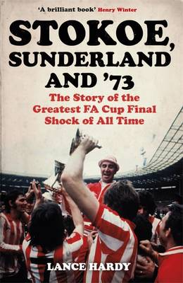 Stokoe, Sunderland and 73: The Story of the Greatest FA Cup Final Shock of All Time (Paperback)