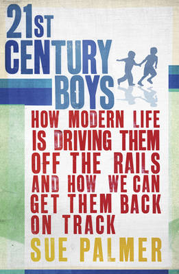 21st Century Boys: How Modern Life is Driving Them Off the Rails and How We Can Get Them Back on Track (Paperback)