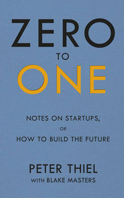 Cover Zero to One: Notes on Start Ups, or How to Build the Future