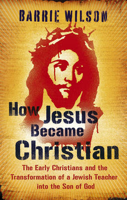 How Jesus Became Christian: The Early Christians and the Transformation of a Jewish Teacher into the Son of God (Paperback)