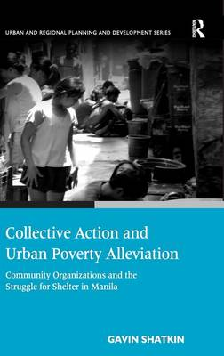 Collective Action and Urban Poverty Alleviation: Community Organizations and the Struggle for Shelter in Manila - Urban and Regional Planning and Development Series (Hardback)