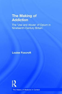 The Making of Addiction: The 'Use and Abuse' of Opium in Nineteenth-Century Britain - The History of Medicine in Context (Hardback)