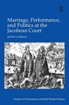 Marriage, Performance, and Politics at the Jacobean Court - Studies in Performance and Early Modern Drama (Hardback)