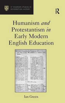 Humanism and Protestantism in Early Modern English Education - St Andrews Studies in Reformation History (Hardback)