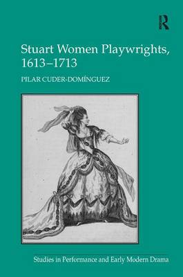 Stuart Women Playwrights, 1613-1713 - Studies in Performance and Early Modern Drama (Hardback)