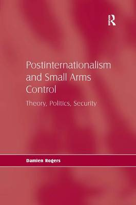 Postinternationalism and Small Arms Control: Theory, Politics, Security (Hardback)
