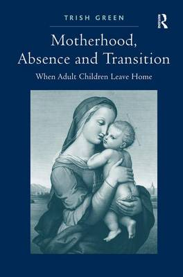 Motherhood, Absence and Transition: When Adult Children Leave Home (Hardback)