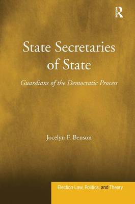State Secretaries of State: Guardians of the Democratic Process - Election Law, Politics, and Theory (Hardback)