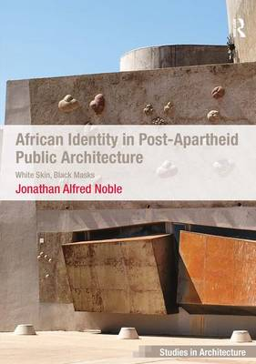 African Identity in Post-Apartheid Public Architecture: White Skin, Black Masks - Ashgate Studies in Architecture (Hardback)