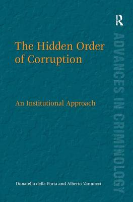 The Hidden Order of Corruption: An Institutional Approach - Advances in Criminology (Hardback)