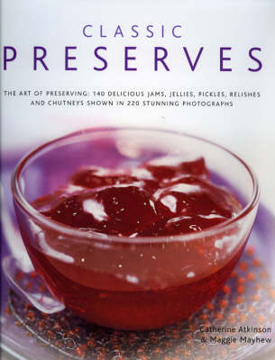 Classic Preserves: The Art of Preserving - 150 Delicious Jams, Jellies, Pickles, Relishes and Chutneys Shown in 250 Stunning Photographs (Hardback)