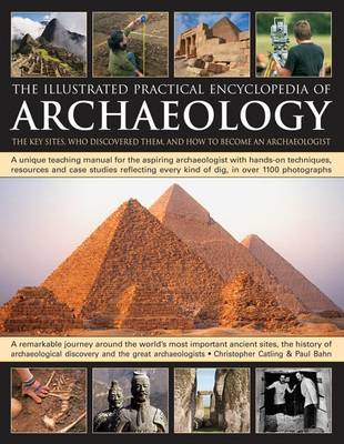 The Illustrated Practical Encyclopedia of Archaeology: The Key Sites, Those Who Discovered Them, and How to Become an Archaeologist (Hardback)