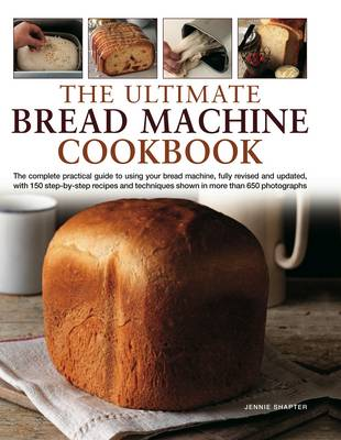 The Ultimate Bread Machine Cookbook: the Complete Practical Guide to Using Your Bread Machine, Fully Revised and Updated, with 150 Step-by-step Recipes and Techniques Shown in More Than 650 Photographs (Hardback)