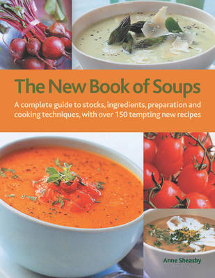 The New Book of Soups: A Complete Guide to Stocks, Ingredients, Preparation and Cooking Techniques, with Over 150 Tempting New Recipes (Hardback)