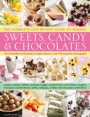 The Complete Step-by-step Guide to Making Sweets, Candy & Chocolates: 150 Irresistable Recipes Show Step by Step in Over 750 Exquisite Photographs : Sweets, Candies, Toffees, Caramels, Fudges, Candied Fruits, Nut Brittles, Nougats, Marzipan, Marshmallows, Taffies, Lollipops, Truffles and Chocolate Confections (Hardback)