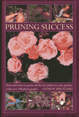 Pruning Success: How and When to Prune All the Key Plants in Your Garden, with Step-by-step Photographs (Hardback)