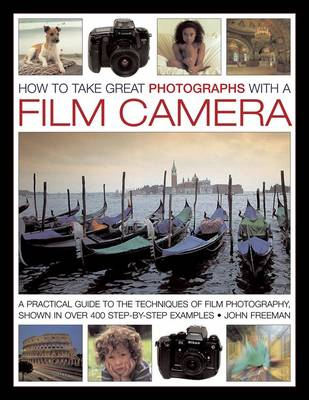 How to Take Great Photographs with a Film Camera: A Practical Guide to the Techniques of Film Photography, Shown in Over 400 Step-by-step Examples (Hardback)